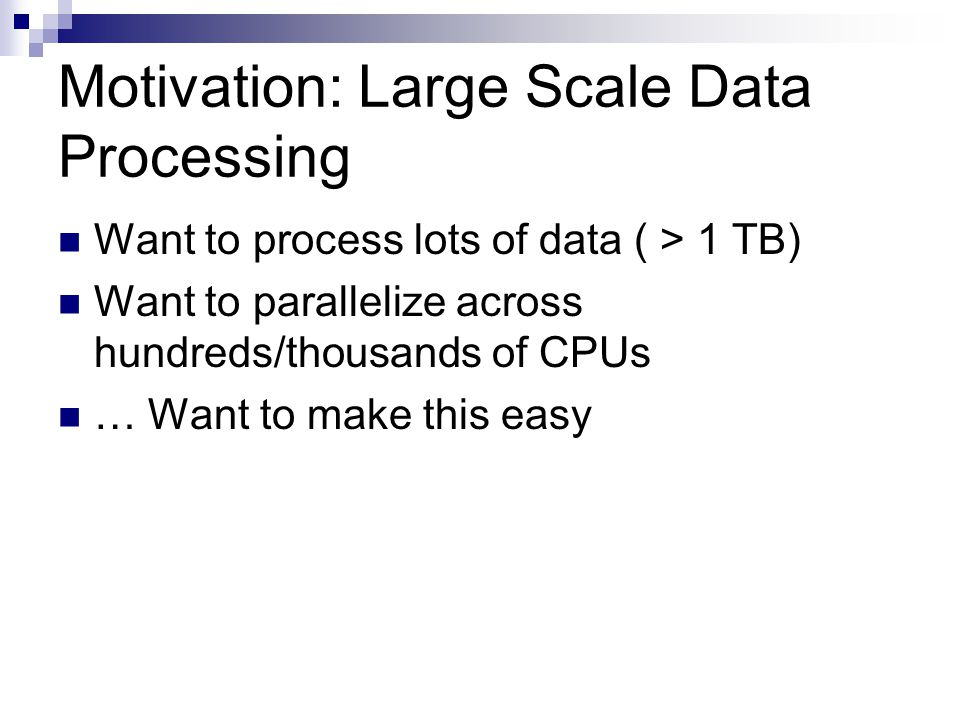 Motivation: Large Scale Data Processing Want to process lots of data ( > 1 TB) Want to parallelize across hundreds/thousands of CPUs … Want to make this easy