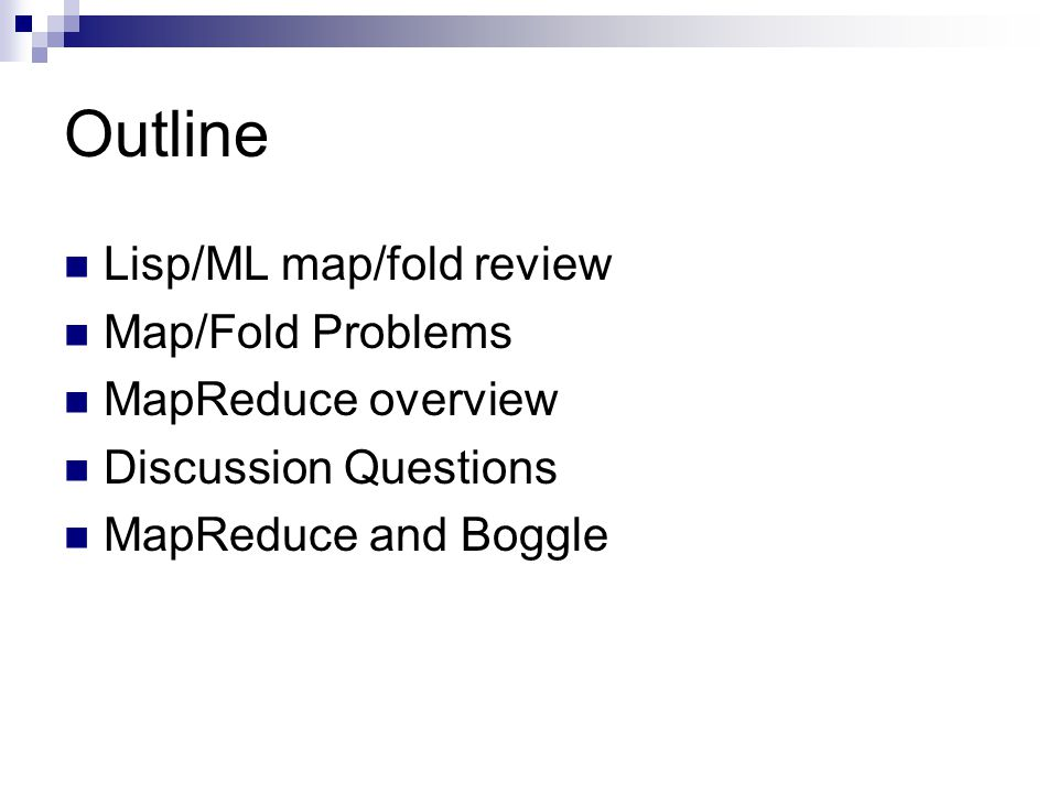 Outline Lisp/ML map/fold review Map/Fold Problems MapReduce overview Discussion Questions MapReduce and Boggle