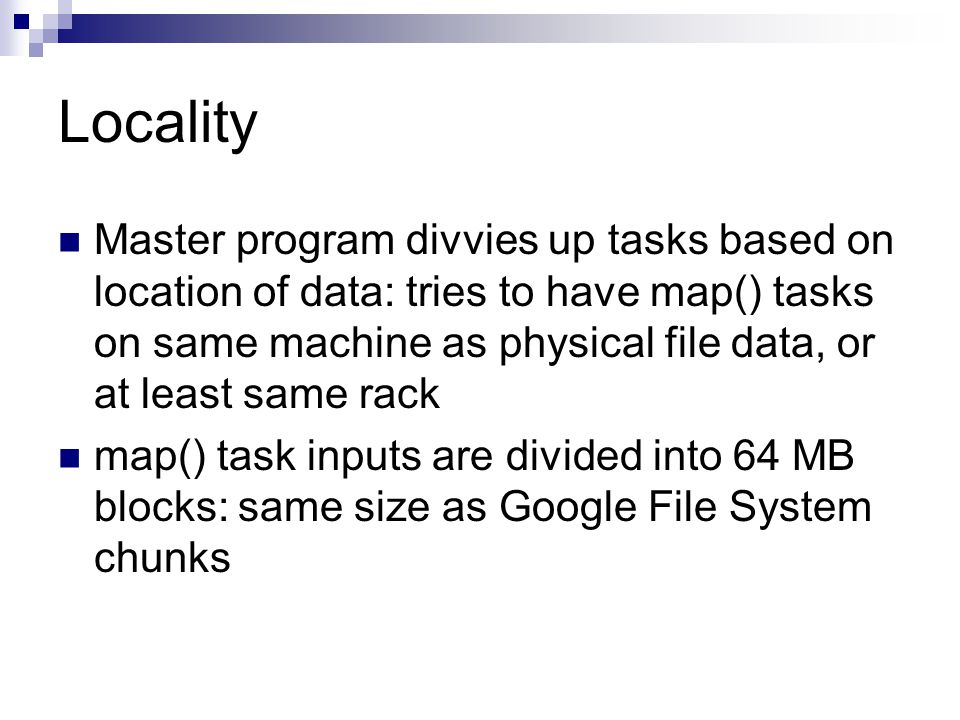 Locality Master program divvies up tasks based on location of data: tries to have map() tasks on same machine as physical file data, or at least same rack map() task inputs are divided into 64 MB blocks: same size as Google File System chunks