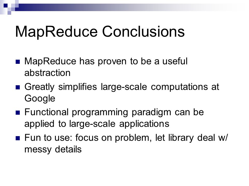 MapReduce Conclusions MapReduce has proven to be a useful abstraction Greatly simplifies large-scale computations at Google Functional programming paradigm can be applied to large-scale applications Fun to use: focus on problem, let library deal w/ messy details