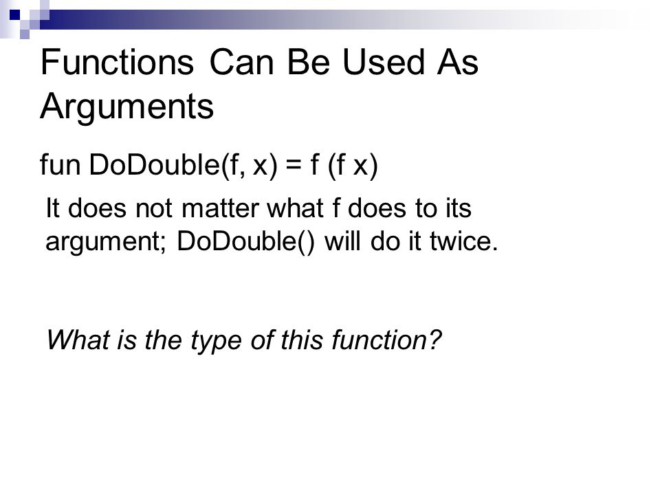 Functions Can Be Used As Arguments fun DoDouble(f, x) = f (f x) It does not matter what f does to its argument; DoDouble() will do it twice.