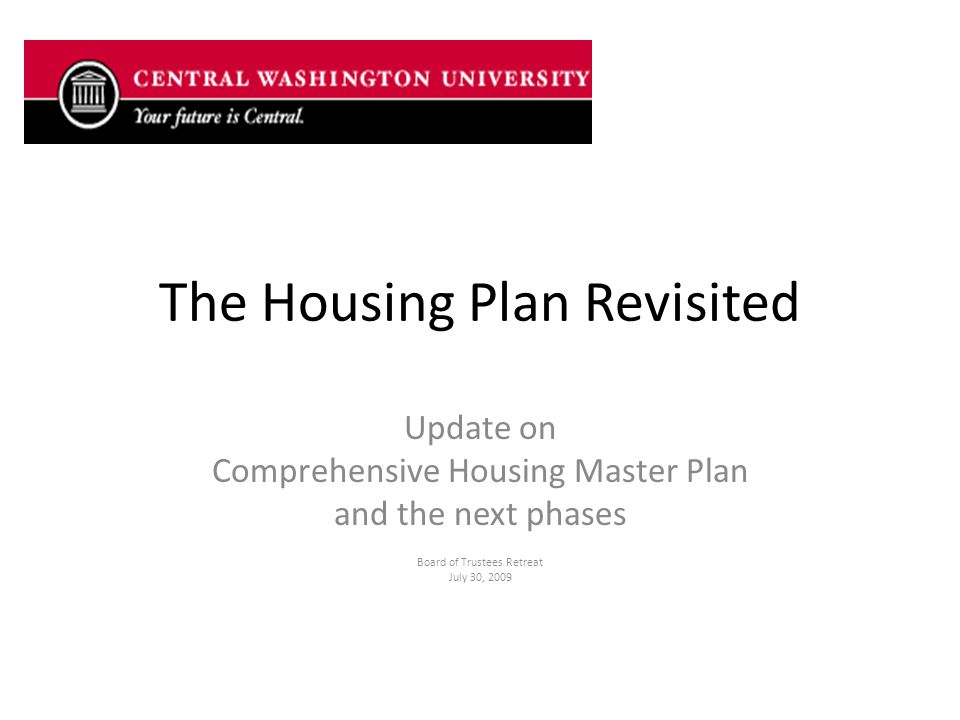 The Housing Plan Revisited Update on Comprehensive Housing Master Plan and the next phases Board of Trustees Retreat July 30, 2009