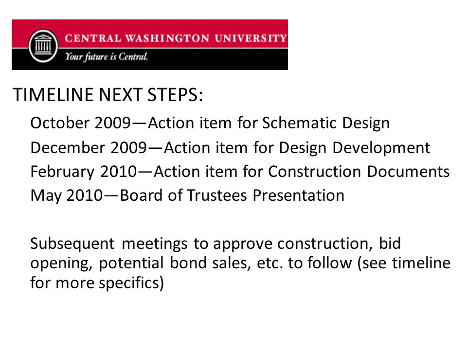 TIMELINE NEXT STEPS: October 2009—Action item for Schematic Design December 2009—Action item for Design Development February 2010—Action item for Construction Documents May 2010—Board of Trustees Presentation Subsequent meetings to approve construction, bid opening, potential bond sales, etc.