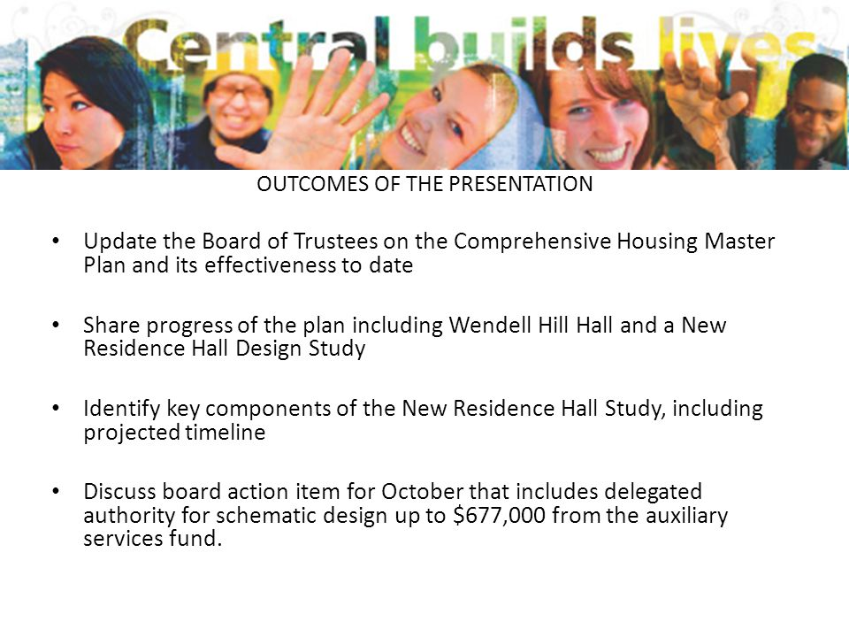 OUTCOMES OF THE PRESENTATION Update the Board of Trustees on the Comprehensive Housing Master Plan and its effectiveness to date Share progress of the plan including Wendell Hill Hall and a New Residence Hall Design Study Identify key components of the New Residence Hall Study, including projected timeline Discuss board action item for October that includes delegated authority for schematic design up to $677,000 from the auxiliary services fund.