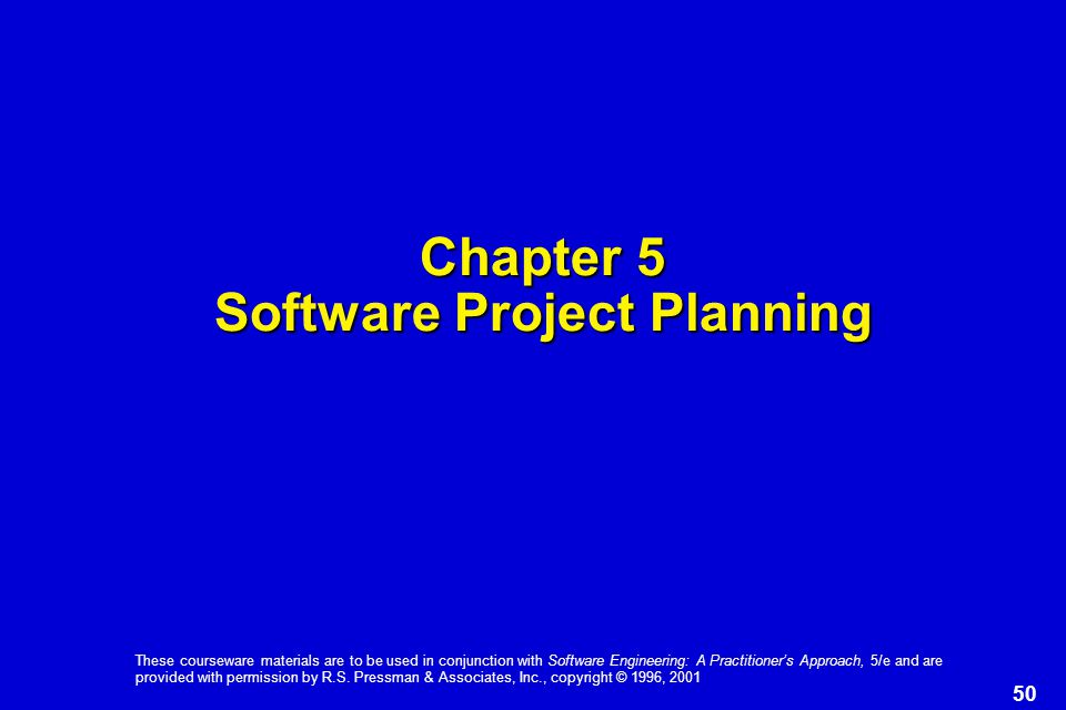 50 These courseware materials are to be used in conjunction with Software Engineering: A Practitioner's Approach, 5/e and are provided with permission by R.S.