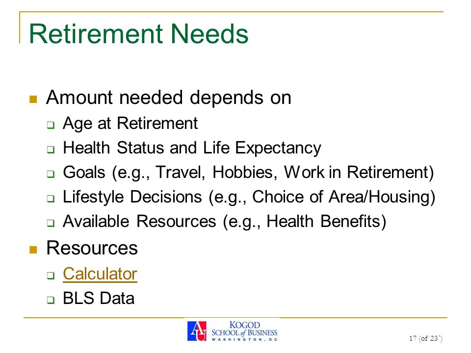 Retirement Needs Amount needed depends on  Age at Retirement  Health Status and Life Expectancy  Goals (e.g., Travel, Hobbies, Work in Retirement)  Lifestyle Decisions (e.g., Choice of Area/Housing)  Available Resources (e.g., Health Benefits) Resources  Calculator Calculator  BLS Data 17 (of 23`)