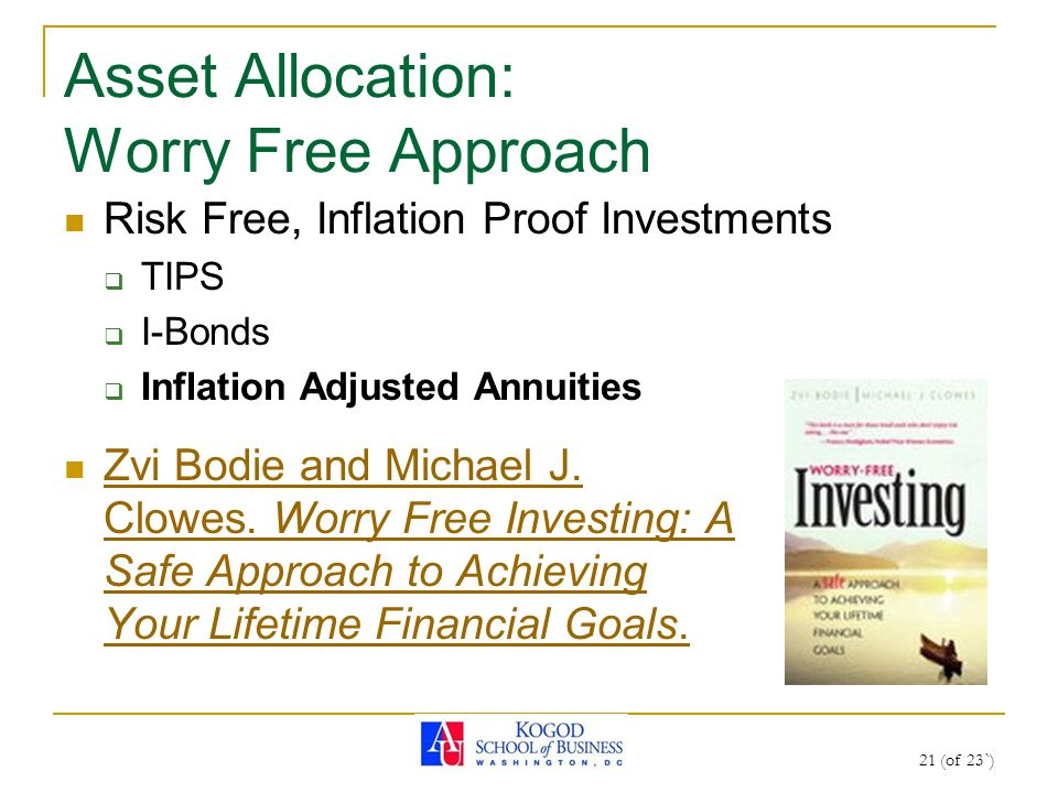 Asset Allocation: Worry Free Approach Risk Free, Inflation Proof Investments  TIPS  I-Bonds  Inflation Adjusted Annuities 21 (of 23`) Zvi Bodie and Michael J.