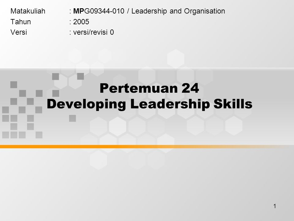 1 Pertemuan 24 Developing Leadership Skills Matakuliah: MPG / Leadership and Organisation Tahun: 2005 Versi: versi/revisi 0