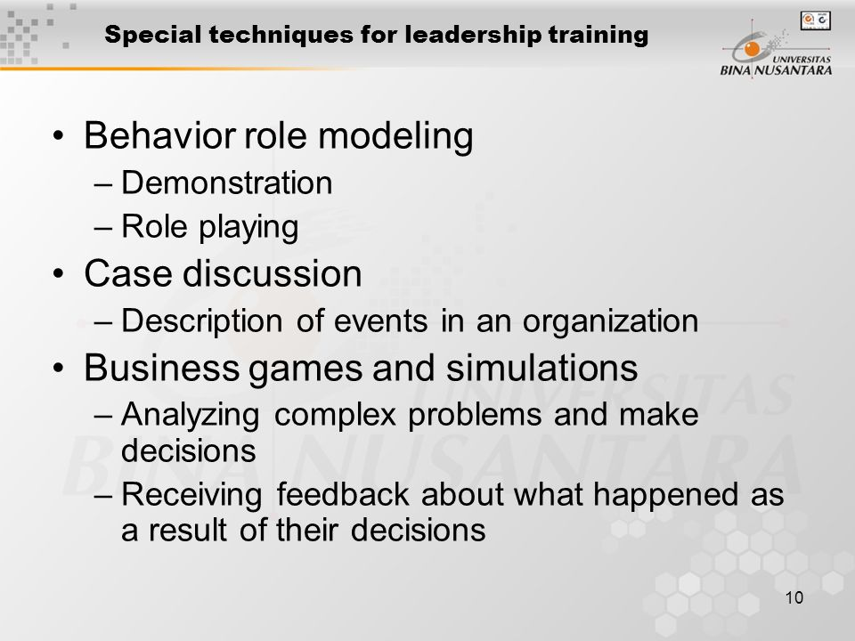 10 Special techniques for leadership training Behavior role modeling –Demonstration –Role playing Case discussion –Description of events in an organization Business games and simulations –Analyzing complex problems and make decisions –Receiving feedback about what happened as a result of their decisions