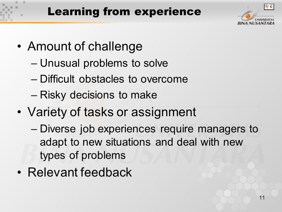 11 Learning from experience Amount of challenge –Unusual problems to solve –Difficult obstacles to overcome –Risky decisions to make Variety of tasks or assignment –Diverse job experiences require managers to adapt to new situations and deal with new types of problems Relevant feedback