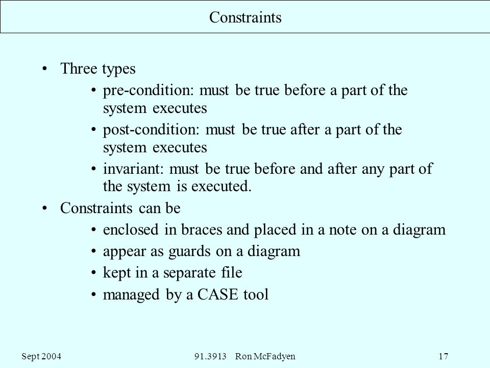 Sept Ron McFadyen17 Constraints Three types pre-condition: must be true before a part of the system executes post-condition: must be true after a part of the system executes invariant: must be true before and after any part of the system is executed.