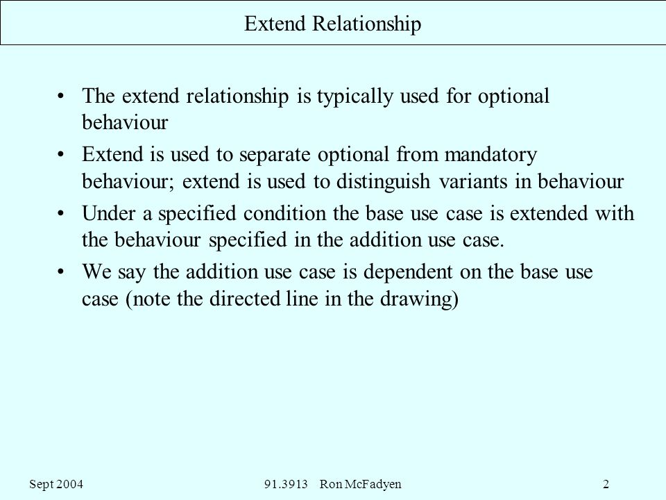 Sept Ron McFadyen2 Extend Relationship The extend relationship is typically used for optional behaviour Extend is used to separate optional from mandatory behaviour; extend is used to distinguish variants in behaviour Under a specified condition the base use case is extended with the behaviour specified in the addition use case.