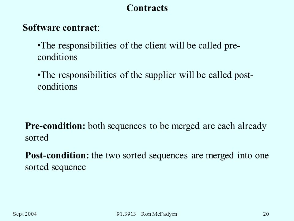 Sept Ron McFadyen20 Software contract: The responsibilities of the client will be called pre- conditions The responsibilities of the supplier will be called post- conditions Pre-condition: both sequences to be merged are each already sorted Post-condition: the two sorted sequences are merged into one sorted sequence Contracts