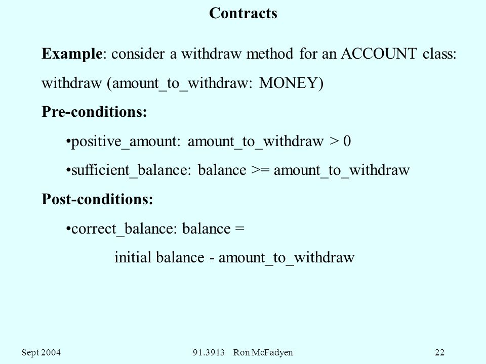 Sept Ron McFadyen22 Example: consider a withdraw method for an ACCOUNT class: withdraw (amount_to_withdraw: MONEY) Pre-conditions: positive_amount: amount_to_withdraw > 0 sufficient_balance: balance >= amount_to_withdraw Post-conditions: correct_balance: balance = initial balance - amount_to_withdraw Contracts