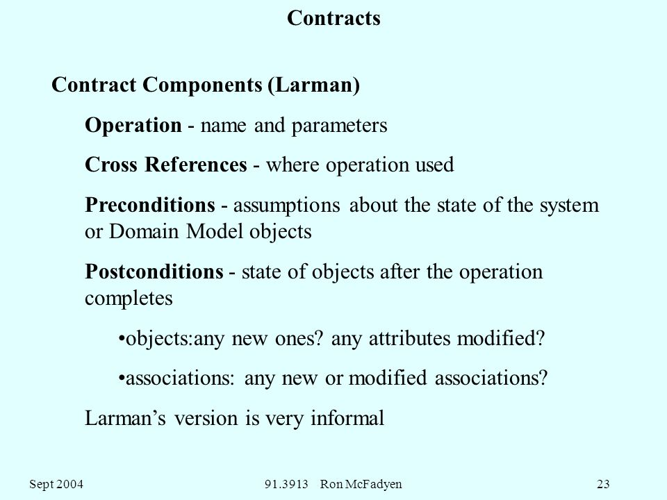 Sept Ron McFadyen23 Contracts Contract Components (Larman) Operation - name and parameters Cross References - where operation used Preconditions - assumptions about the state of the system or Domain Model objects Postconditions - state of objects after the operation completes objects:any new ones.