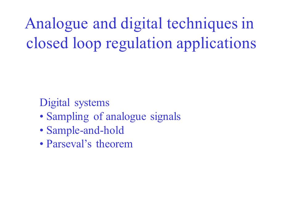 Analogue and digital techniques in closed loop regulation applications Digital systems Sampling of analogue signals Sample-and-hold Parseval's theorem
