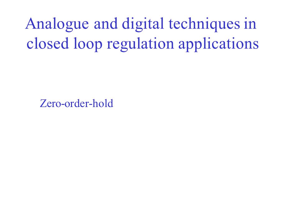 Analogue and digital techniques in closed loop regulation applications Zero-order-hold