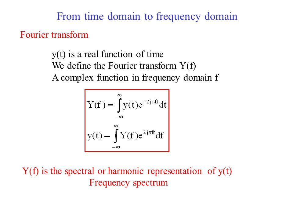 From time domain to frequency domain Fourier transform y(t) is a real function of time We define the Fourier transform Y(f) A complex function in frequency domain f Y(f) is the spectral or harmonic representation of y(t) Frequency spectrum