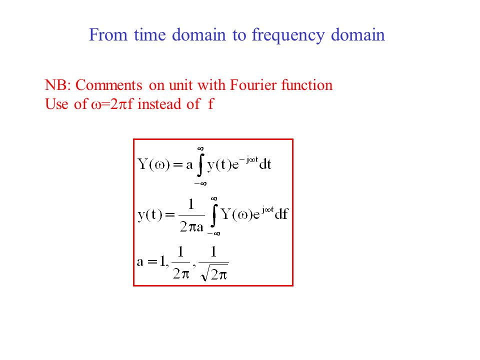 From time domain to frequency domain NB: Comments on unit with Fourier function Use of  =2  f instead of f