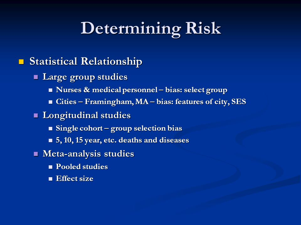 Determining Risk Statistical Relationship Statistical Relationship Large group studies Large group studies Nurses & medical personnel – bias: select group Nurses & medical personnel – bias: select group Cities – Framingham, MA – bias: features of city, SES Cities – Framingham, MA – bias: features of city, SES Longitudinal studies Longitudinal studies Single cohort – group selection bias Single cohort – group selection bias 5, 10, 15 year, etc.