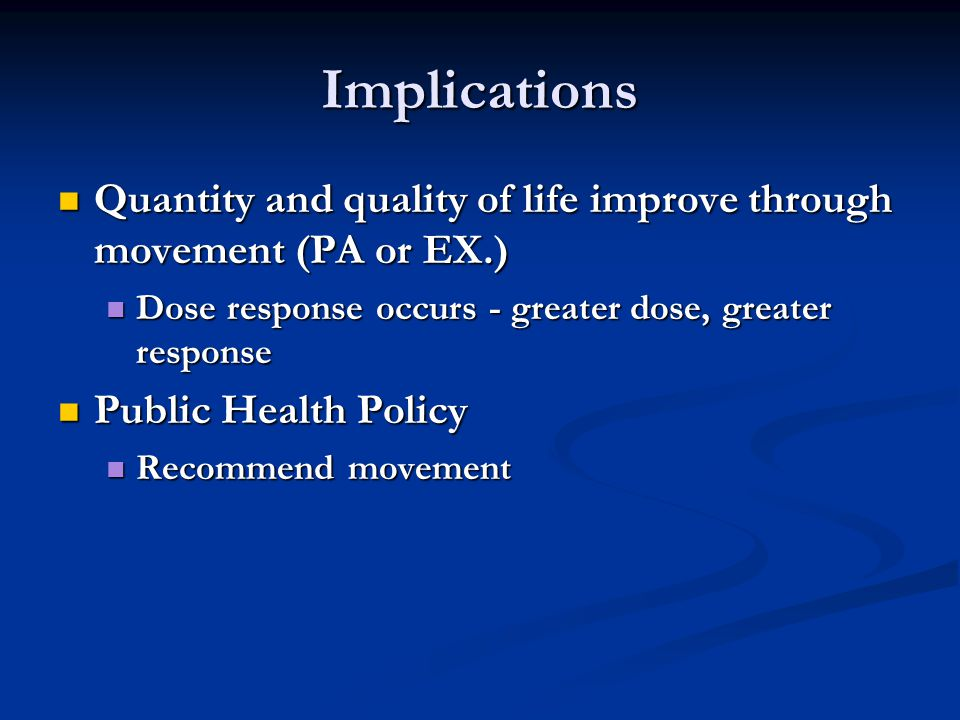 Implications Quantity and quality of life improve through movement (PA or EX.) Quantity and quality of life improve through movement (PA or EX.) Dose response occurs - greater dose, greater response Dose response occurs - greater dose, greater response Public Health Policy Public Health Policy Recommend movement Recommend movement