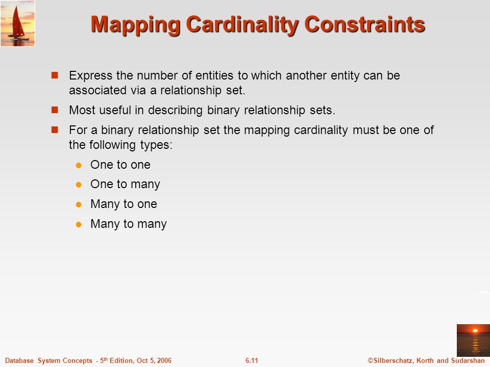 ©Silberschatz, Korth and Sudarshan6.11Database System Concepts - 5 th Edition, Oct 5, 2006 Mapping Cardinality Constraints Express the number of entities to which another entity can be associated via a relationship set.