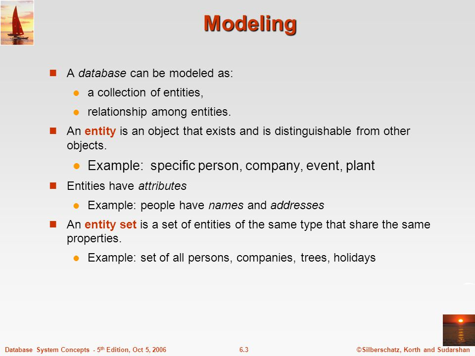 ©Silberschatz, Korth and Sudarshan6.3Database System Concepts - 5 th Edition, Oct 5, 2006 Modeling A database can be modeled as: a collection of entities, relationship among entities.