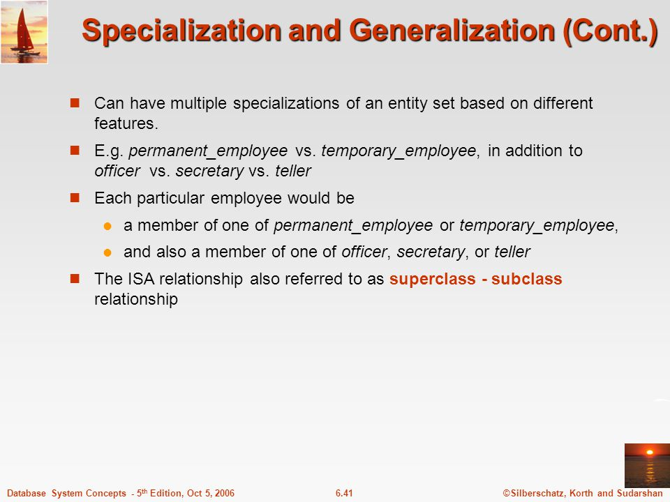 ©Silberschatz, Korth and Sudarshan6.41Database System Concepts - 5 th Edition, Oct 5, 2006 Specialization and Generalization (Cont.) Can have multiple specializations of an entity set based on different features.