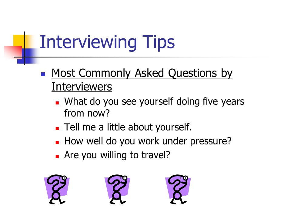 Interviewing Tips Most Commonly Asked Questions by Interviewers What do you see yourself doing five years from now.