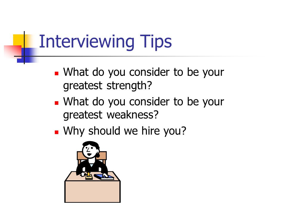 Interviewing Tips What do you consider to be your greatest strength.