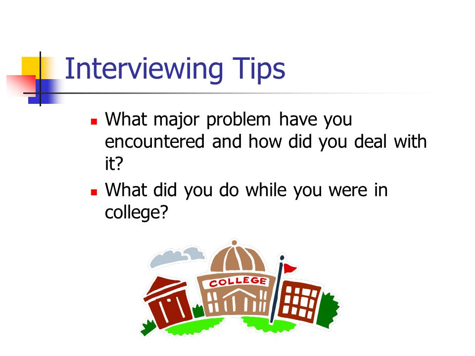 Interviewing Tips What major problem have you encountered and how did you deal with it.