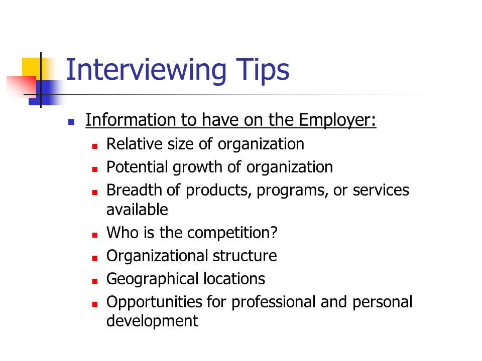Information to have on the Employer: Relative size of organization Potential growth of organization Breadth of products, programs, or services available Who is the competition.