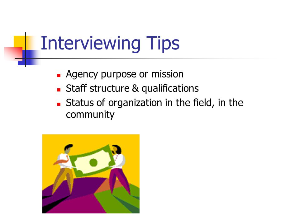 Interviewing Tips Agency purpose or mission Staff structure & qualifications Status of organization in the field, in the community