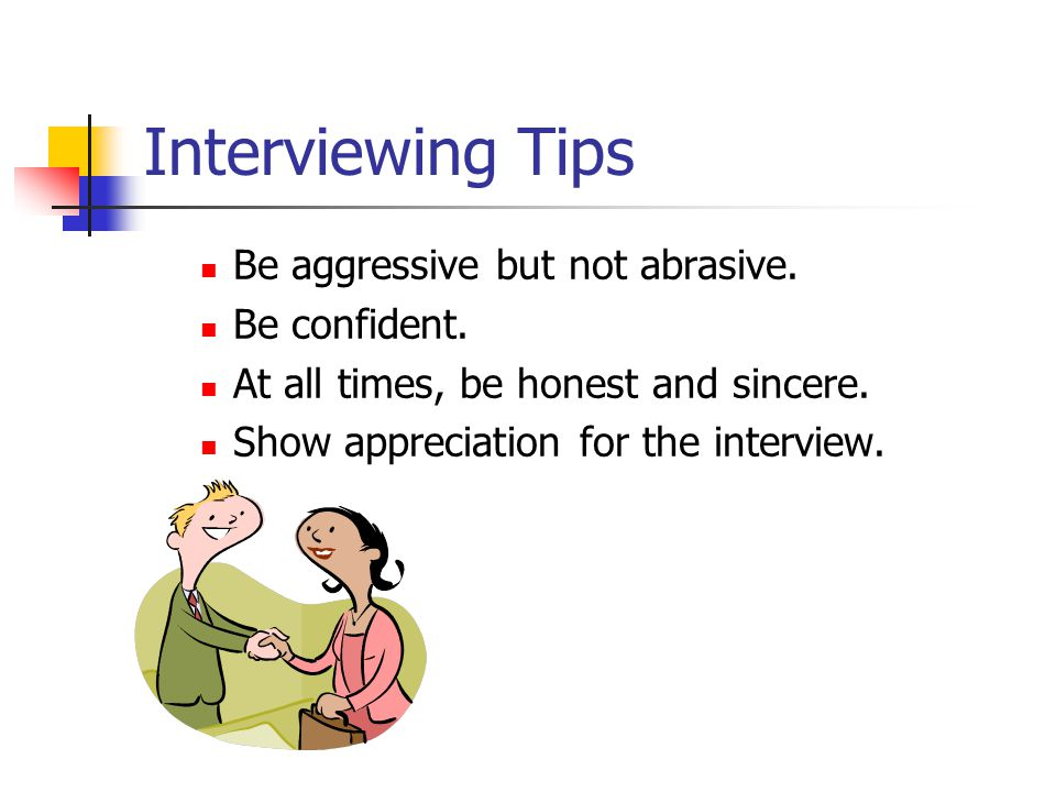 Interviewing Tips Be aggressive but not abrasive. Be confident.