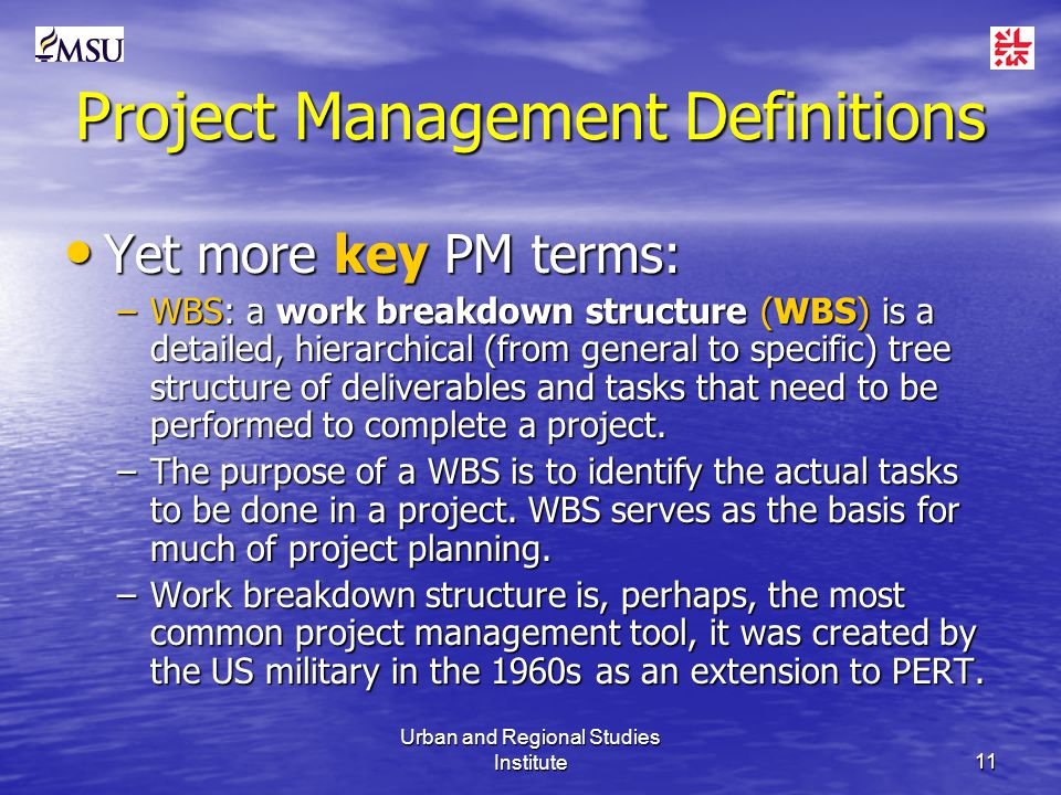 Urban and Regional Studies Institute11 Project Management Definitions Yet more key PM terms: Yet more key PM terms: –WBS: a work breakdown structure (WBS) is a detailed, hierarchical (from general to specific) tree structure of deliverables and tasks that need to be performed to complete a project.