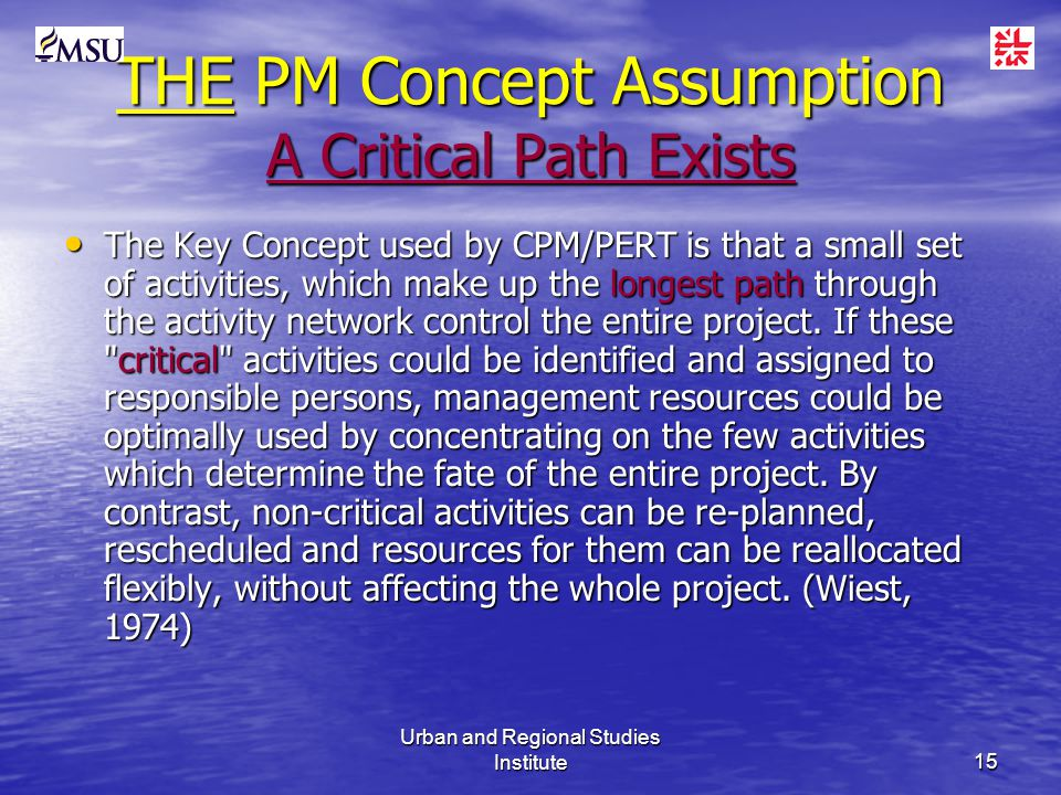 Urban and Regional Studies Institute15 THE PM Concept Assumption A Critical Path Exists The Key Concept used by CPM/PERT is that a small set of activities, which make up the longest path through the activity network control the entire project.