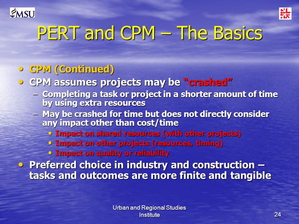 Urban and Regional Studies Institute24 PERT and CPM – The Basics CPM (Continued) CPM (Continued) CPM assumes projects may be crashed CPM assumes projects may be crashed –Completing a task or project in a shorter amount of time by using extra resources –May be crashed for time but does not directly consider any impact other than cost/time Impact on shared resources (with other projects) Impact on shared resources (with other projects) Impact on other projects (resources, timing) Impact on other projects (resources, timing) Impact on quality or reliability Impact on quality or reliability Preferred choice in industry and construction – tasks and outcomes are more finite and tangible Preferred choice in industry and construction – tasks and outcomes are more finite and tangible