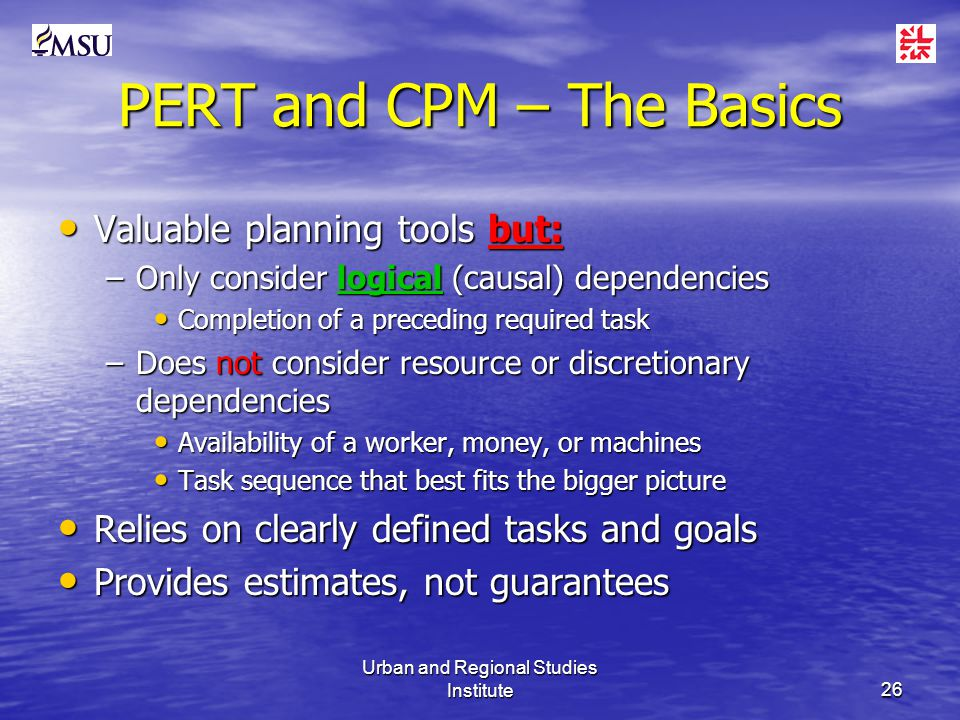 Urban and Regional Studies Institute26 PERT and CPM – The Basics Valuable planning tools but: Valuable planning tools but: –Only consider logical (causal) dependencies Completion of a preceding required task Completion of a preceding required task –Does not consider resource or discretionary dependencies Availability of a worker, money, or machines Availability of a worker, money, or machines Task sequence that best fits the bigger picture Task sequence that best fits the bigger picture Relies on clearly defined tasks and goals Relies on clearly defined tasks and goals Provides estimates, not guarantees Provides estimates, not guarantees