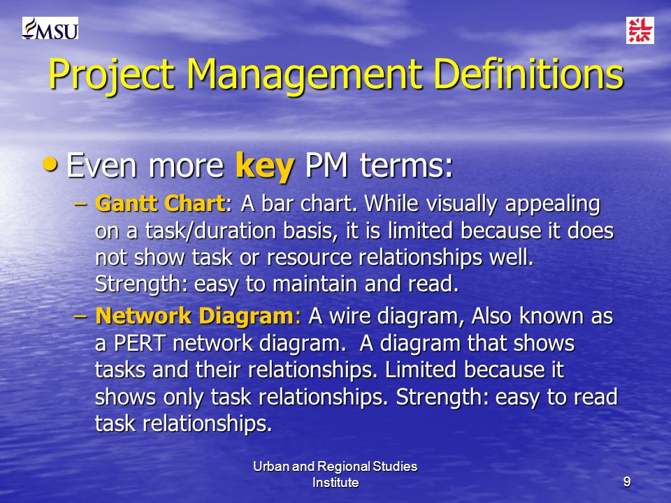 Urban and Regional Studies Institute9 Project Management Definitions Even more key PM terms: Even more key PM terms: –Gantt Chart: A bar chart.