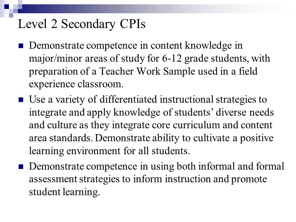 Level 2 Secondary CPIs Demonstrate competence in content knowledge in major/minor areas of study for 6-12 grade students, with preparation of a Teacher Work Sample used in a field experience classroom.