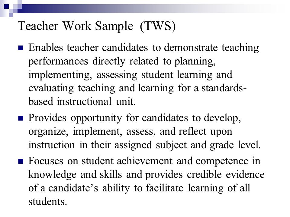 Teacher Work Sample (TWS) Enables teacher candidates to demonstrate teaching performances directly related to planning, implementing, assessing student learning and evaluating teaching and learning for a standards- based instructional unit.
