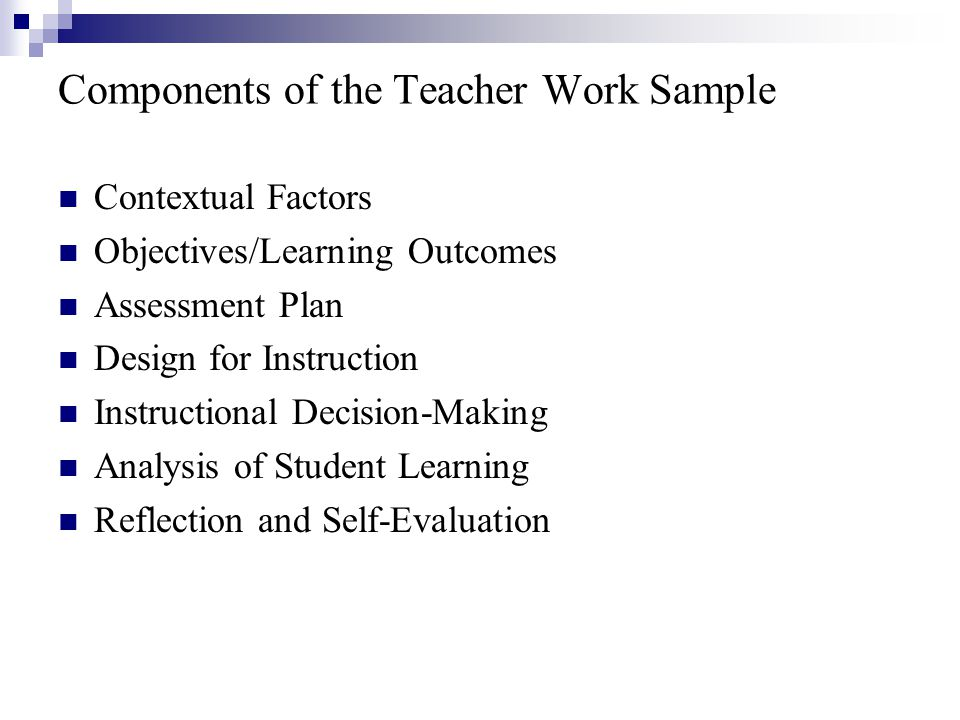 Components of the Teacher Work Sample Contextual Factors Objectives/Learning Outcomes Assessment Plan Design for Instruction Instructional Decision-Making Analysis of Student Learning Reflection and Self-Evaluation