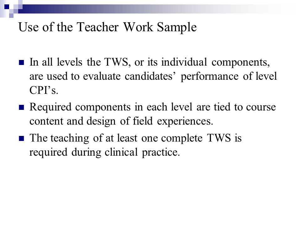 Use of the Teacher Work Sample In all levels the TWS, or its individual components, are used to evaluate candidates' performance of level CPI's.