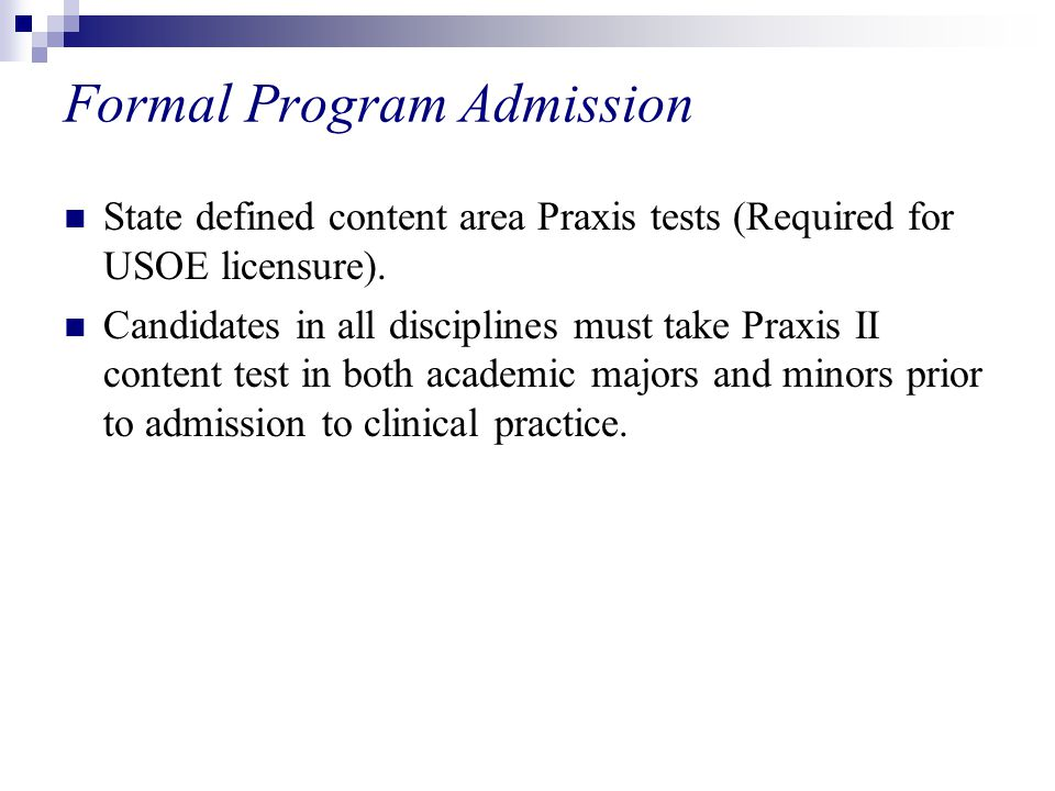 Formal Program Admission State defined content area Praxis tests (Required for USOE licensure).