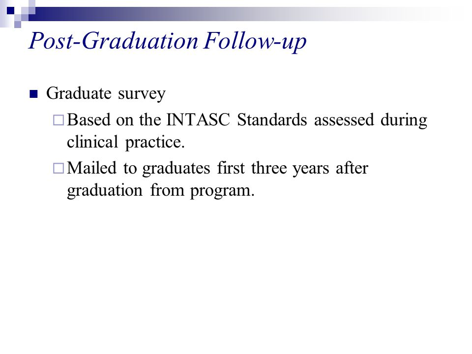 Post-Graduation Follow-up Graduate survey  Based on the INTASC Standards assessed during clinical practice.