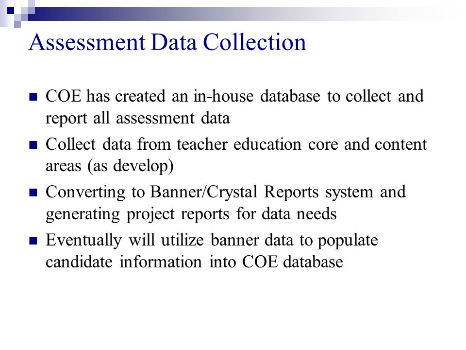 Assessment Data Collection COE has created an in-house database to collect and report all assessment data Collect data from teacher education core and content areas (as develop) Converting to Banner/Crystal Reports system and generating project reports for data needs Eventually will utilize banner data to populate candidate information into COE database