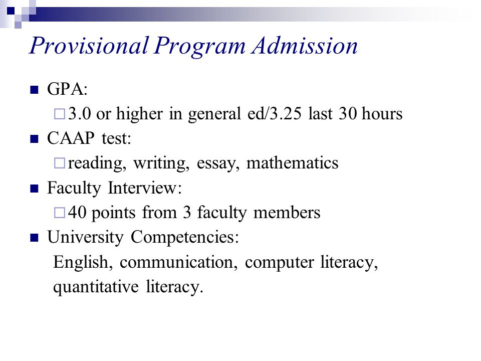 Provisional Program Admission GPA:  3.0 or higher in general ed/3.25 last 30 hours CAAP test:  reading, writing, essay, mathematics Faculty Interview:  40 points from 3 faculty members University Competencies: English, communication, computer literacy, quantitative literacy.