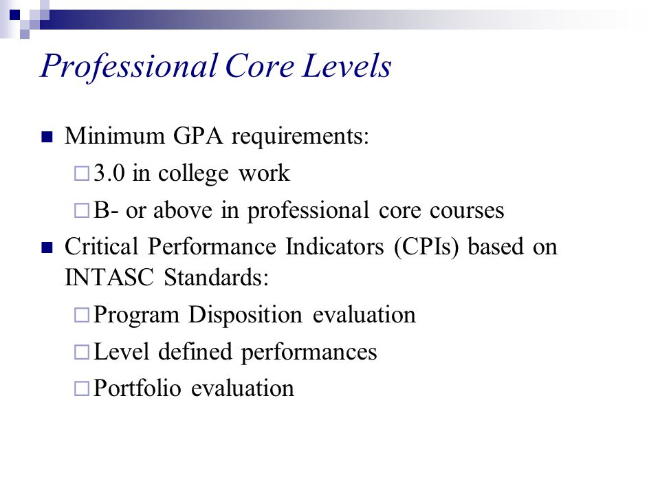 Professional Core Levels Minimum GPA requirements:  3.0 in college work  B- or above in professional core courses Critical Performance Indicators (CPIs) based on INTASC Standards:  Program Disposition evaluation  Level defined performances  Portfolio evaluation