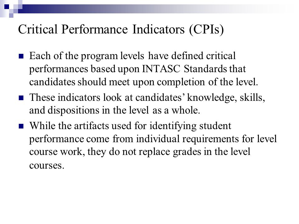Critical Performance Indicators (CPIs) Each of the program levels have defined critical performances based upon INTASC Standards that candidates should meet upon completion of the level.
