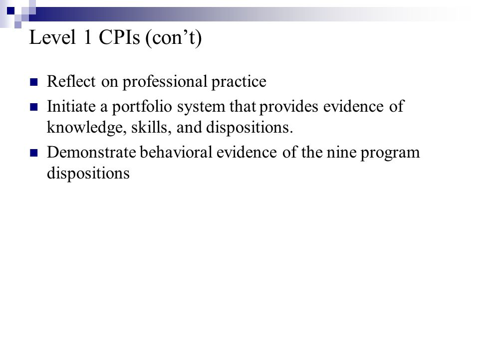 Level 1 CPIs (con't) Reflect on professional practice Initiate a portfolio system that provides evidence of knowledge, skills, and dispositions.